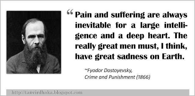 """Pain and suffering are always inevitable for a large intelligence and a deep heart. The really great men must, I think, have great sadness on Earth."" ~Fyodor Dostoevsky, Crime and Punishment (1866)"