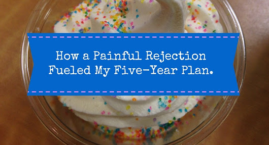 How a Painful Rejection Fueled my Five-Year Plan