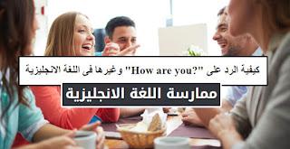 """كيفية الرد على """"?How are you"""" وغيرها فى اللغة الانجليزية"""