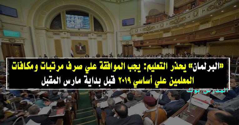 «البرلمان» يحذر التعليم: يجب الموافقة علي صرف مرتبات ومكافآت المعلمين علي أساسي 2019 قبل بداية مارس المقبل