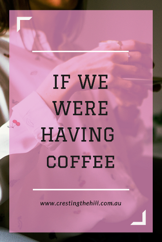 If we were having coffee - my round up post for March 2018