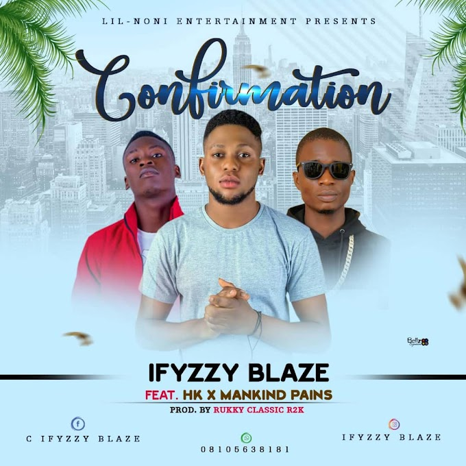 MUSIC + LYRICS: Ifyzzy Blaze Ft. HK & Mankind Pains – Confirmation (prod. by Rukky classic)