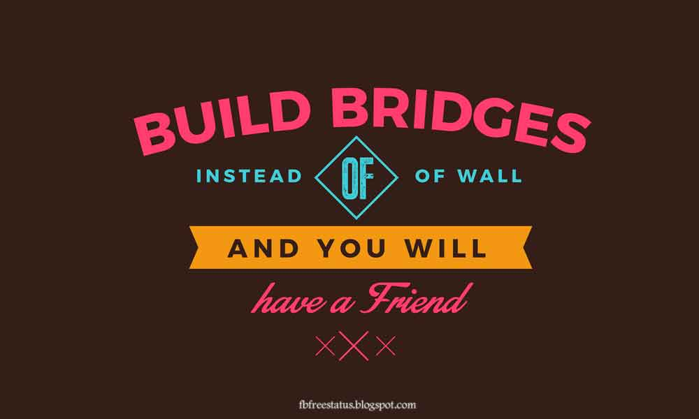 Build bridges instead of walls and you will have a friend. Friendship Quote