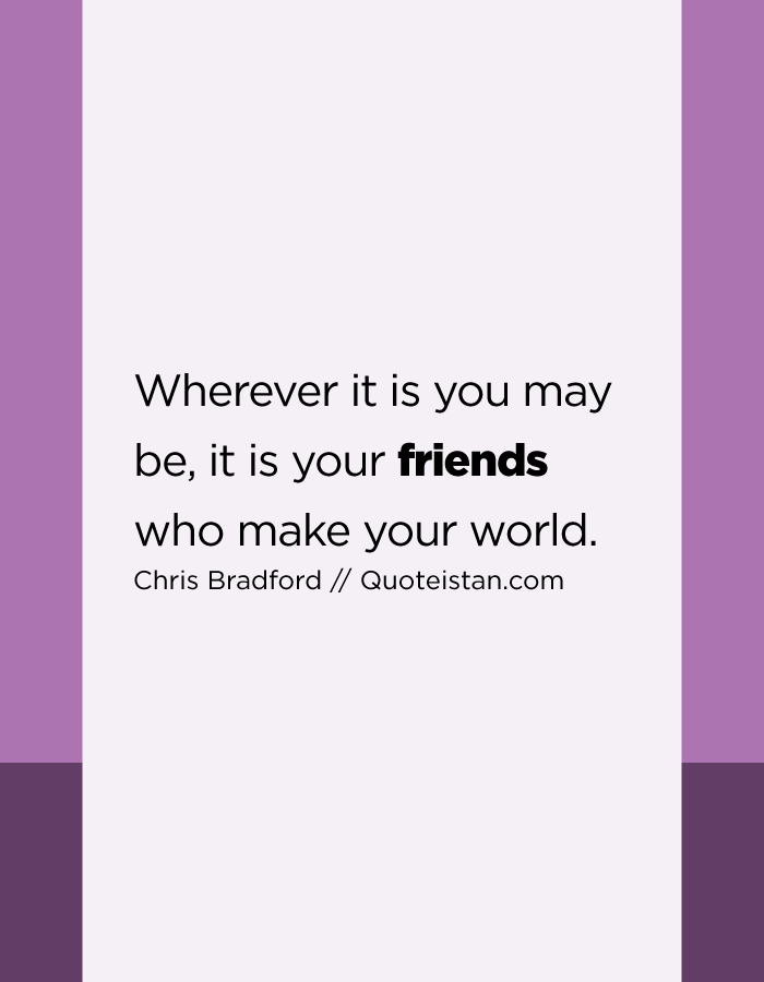 Wherever it is you may be, it is your friends who make your world.