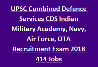 UPSC Combined Defence Services CDS Indian Military Academy, Navy, Air Force, Officers Training Academy Recruitment Exam 2018 414 Jobs