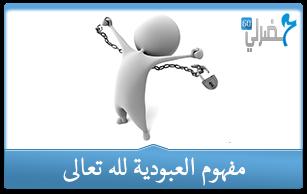 الدرس الأول : مفهوم العبودية لله تعالى