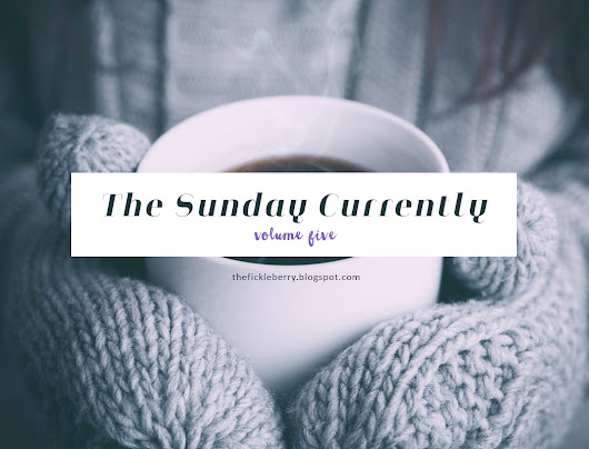 The Fickle Berry - a personal blog: The Sunday Currently Vol 5