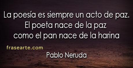 La poesía es siempre un acto de paz - Pablo Neruda