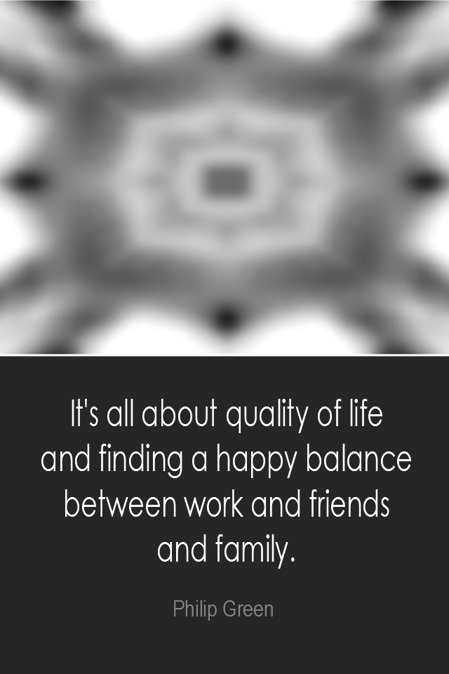 visual quote - image quotation: It's all about quality of life and finding a happy balance between work and friends and family. - Philip Green