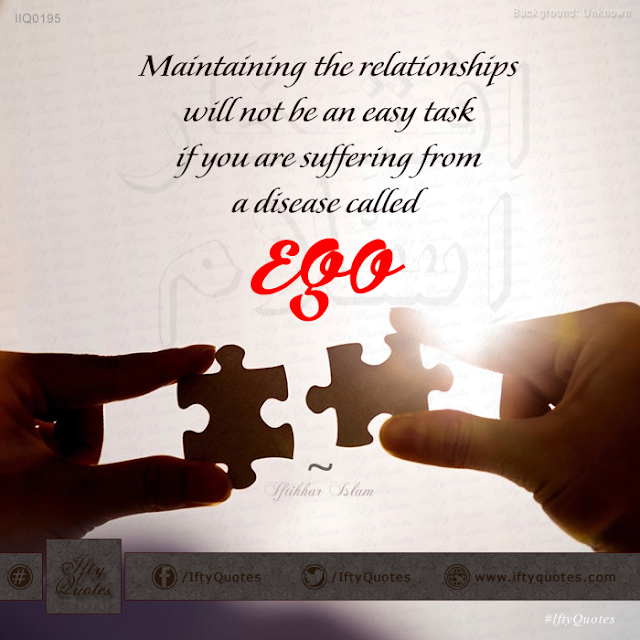 Ifty Quotes: Maintaining the relationships will not be an easy task if you are suffering from a disease called 'ego' - Iftikhar Islam