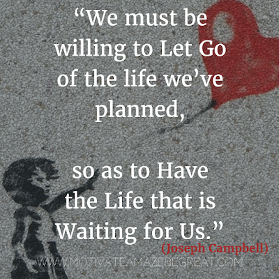 "55 Quotes About Moving On To Change Your Life For The Better: ""We must be willing to let go of the life we've planned, so as to have the life that is waiting for us."" - Joseph Campbell"