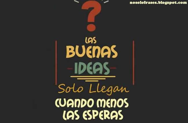 No Solo Frases Las Buenas Ideas Solo Llegan Cuando Menos