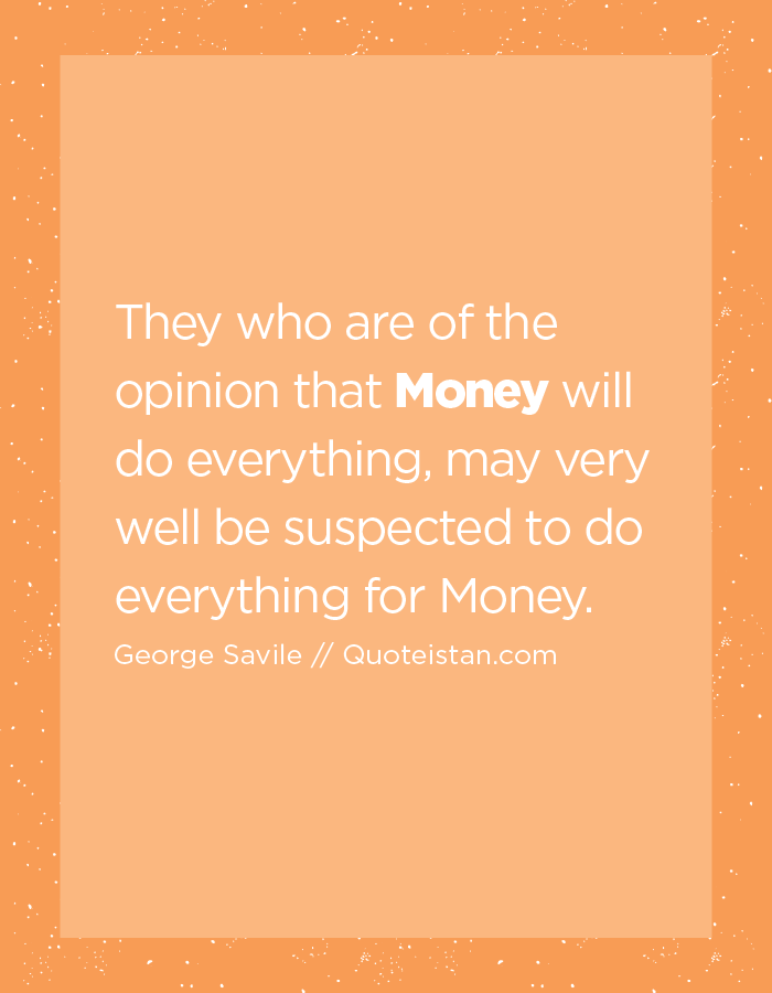 They who are of the opinion that Money will do everything, may very well be suspected to do everything for Money.