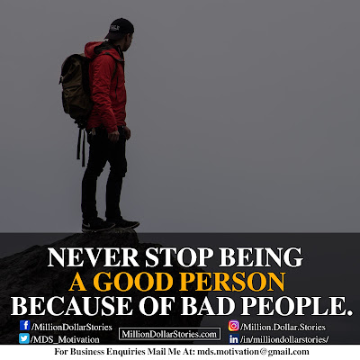 NEVER STOP BEING A GOOD PERSON BECAOUSE OF BAD PEOPLE.