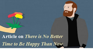 There is No Better Time to Be Happy Than Now