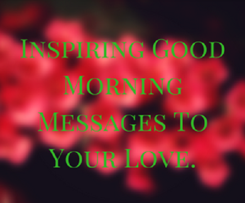 Inspiring Good Morning Messages To Your Love Good Morning Wishes