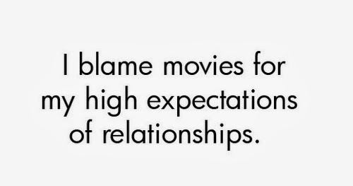I blame movies for my high expectations of relationships