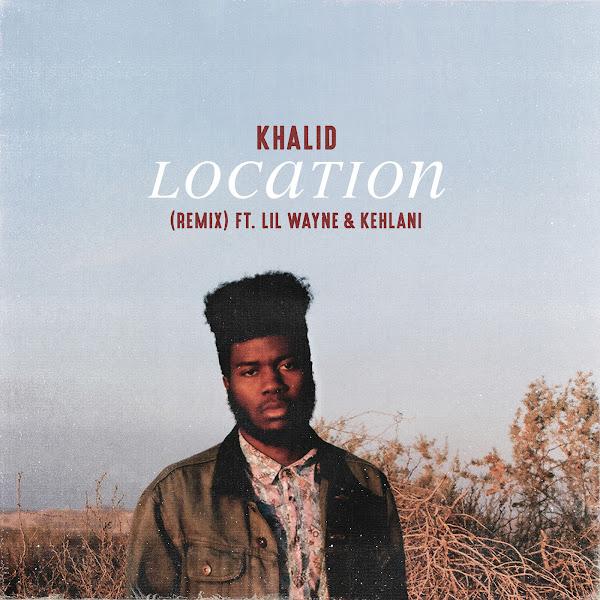 Khalid - Location (Remix) [feat. Lil Wayne & Kehlani] - Single Cover