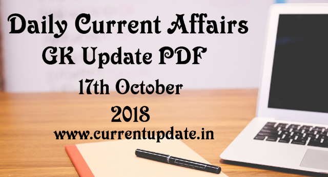 Daily Current Affairs 17th October 2018 For All Competitive Exams | Daily GK Update PDF