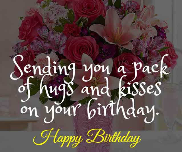 Sending you a pack of hugs and kisses on your birthday. Happy birthday!
