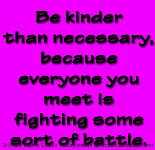 Be Kinder Than Necessary Because Everyone You Meet Is Fighting Some