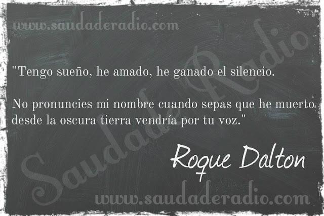 """""""Tengo sueño, he amado, he ganado el silencio.  No pronuncies mi nombre cuando sepas que he muerto desde la oscura tierra vendría por tu voz."""" Roque Dalton"""