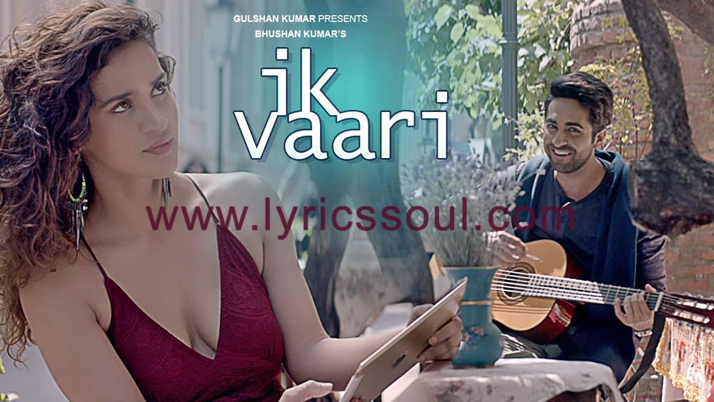 The Ik Vaari lyrics from '', The song has been sung by Ayushmann Khurrana, , . featuring Ayushmann Khurrana, Aisha Sharma, , . The music has been composed by , , . The lyrics of Ik Vaari has been penned by Apaarshakti Khurrana, Ayushmann Khurrana