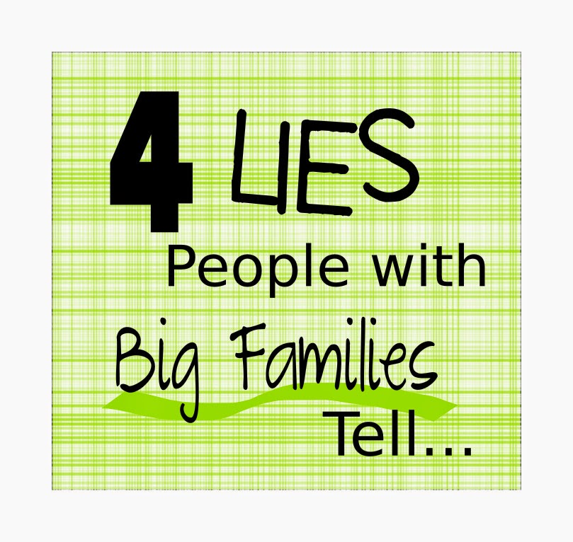 4 Lies People with Big Families Tell -- telling it like it is about large family life  {posted @ Unremarkable Files}