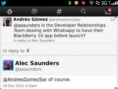 Ya habíamos escuchado que WhatsApp no estaba pensando o no tenía interés en desarrollar su aplicación para BlackBerry 10, y esto había sido confirmado por un portavoz de la compañía. La buena noticia es que el equipo de Relaciones y Desarrollo de RIM está trabajando activamente para que la aplicación sí esté disponible en la plataforma BlackBerry 10, por lo menos esto es lo que el vicepresidente de Relaciones y Desarrollo, Alec Saunders. ¿Esto significa que WhatsApp realmente estará en BlackBerry 10?, no del todo, aunque, como ya hemos mencionado BlackBerry 10 contará con soporte para Zynga , WhatsApp sería