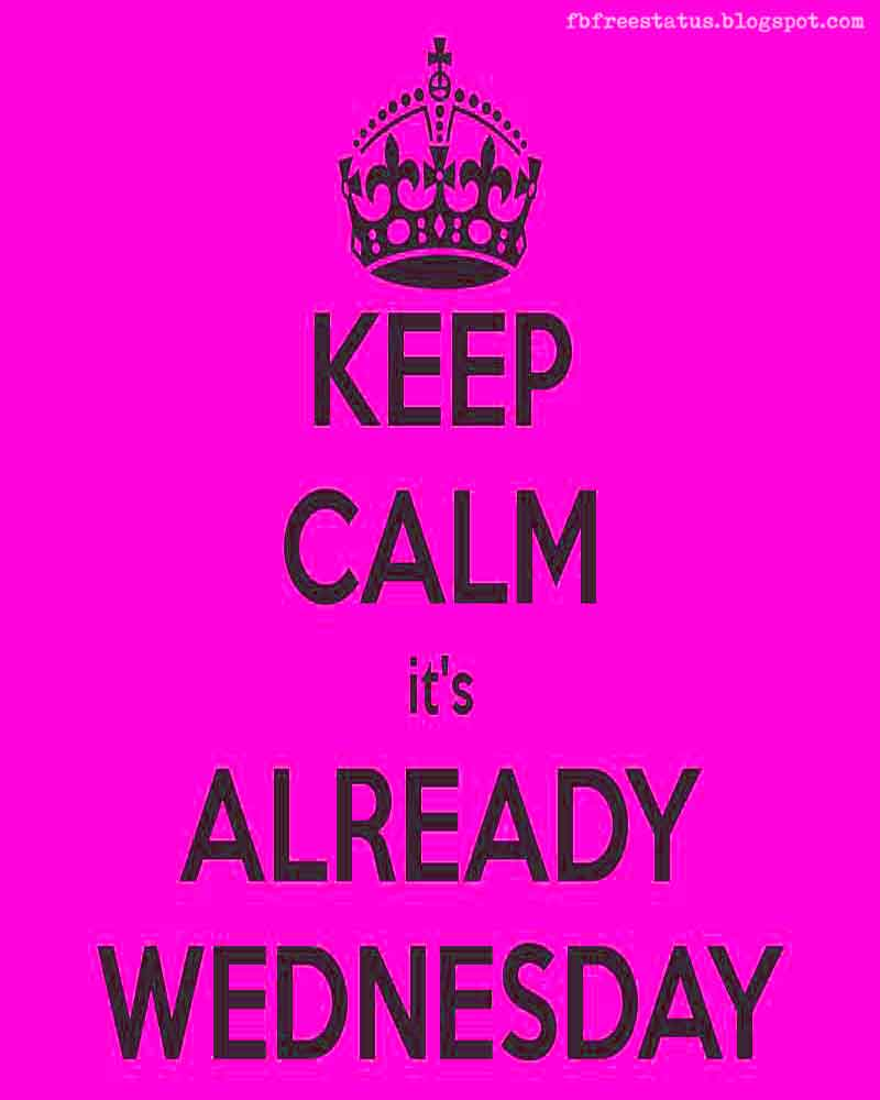 Keep calm it's already Wednesday. Happy Wednesday.