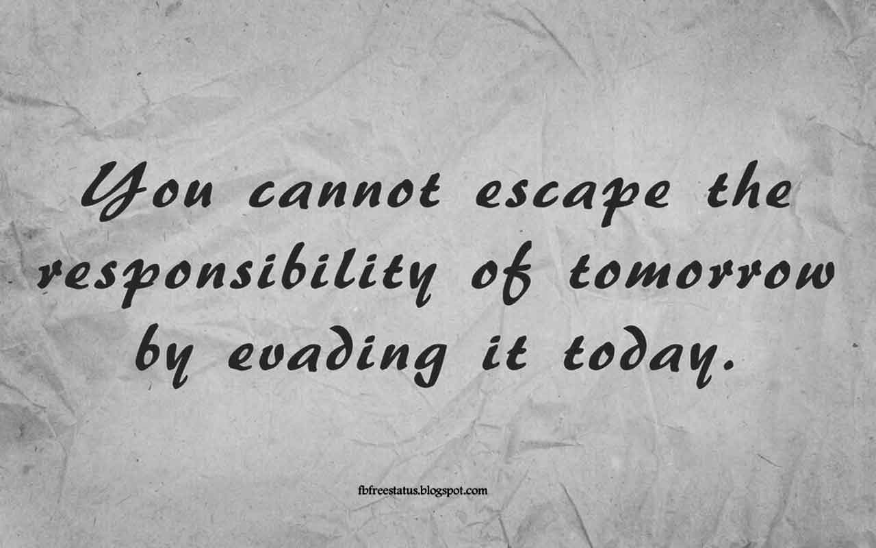 You cannot escape the responsibility of tomorrow by evading it today. -Quote from Abraham Lincoln
