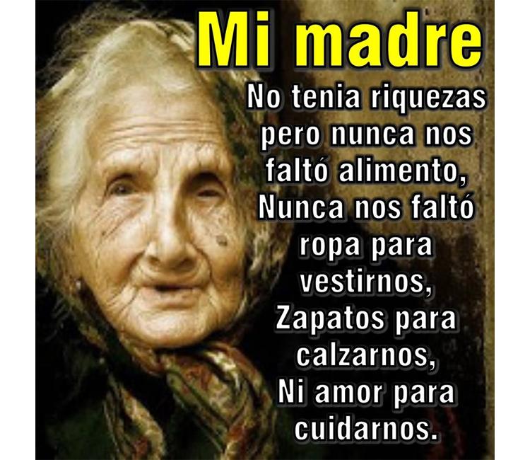 Mi madre no tenia riquezas pero nunca nos faltó alimento, nunca nos faltó ropa para vestirnos, zapatos para calzarnos, ni amor para cuidarnos.