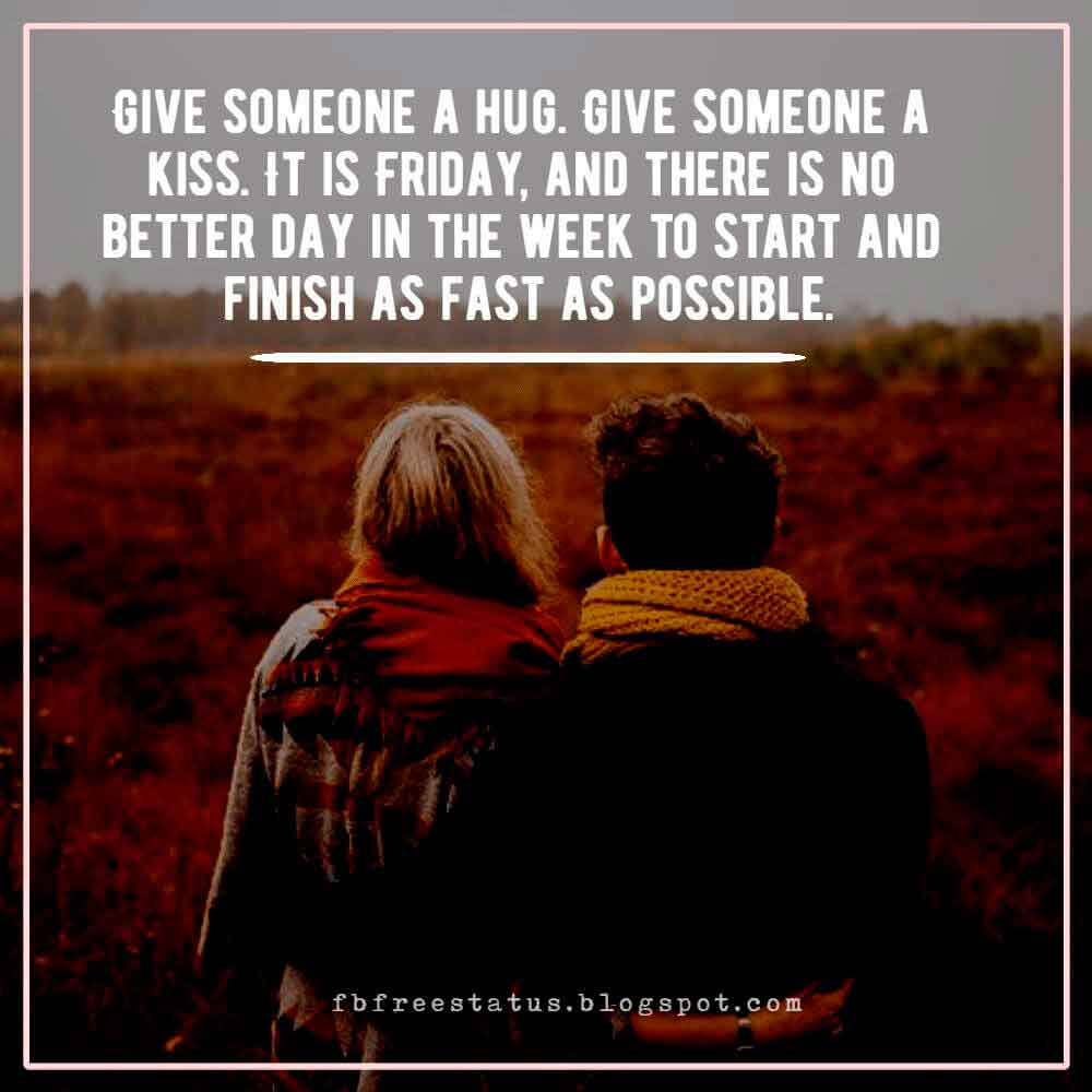 Give someone a hug. Give someone a kiss. It is Friday, and there is no better day in the week to start and finish as fast as possible.