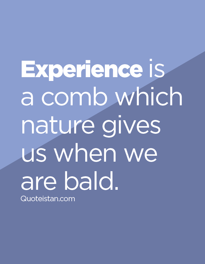 Experience is a comb which nature gives us when we are bald.