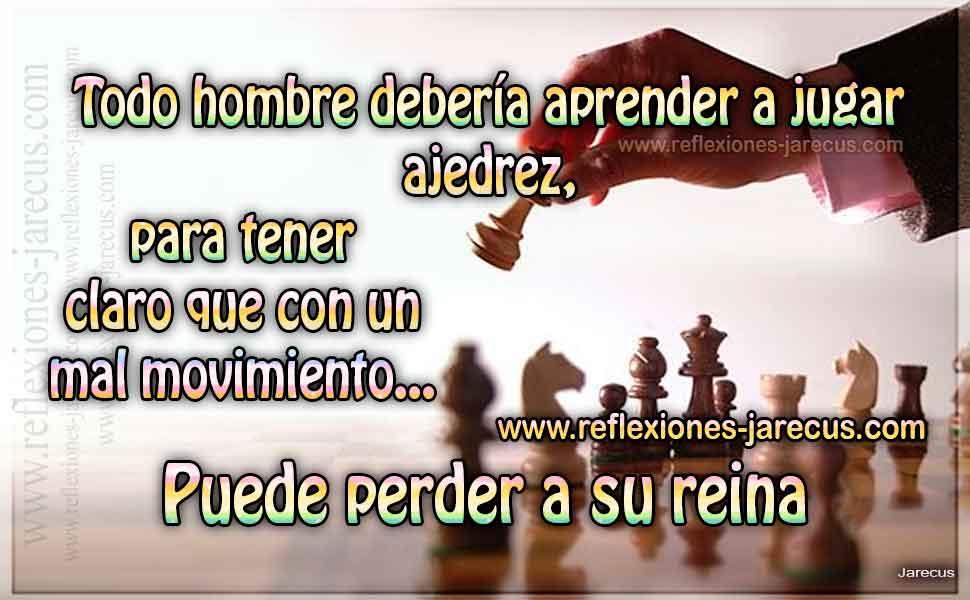 Todo hombre debería aprender a jugar ajedrez, para tener claro que con un mal movimiento... Puede perder a su reina