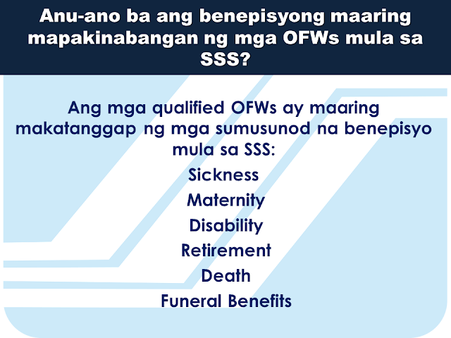 Here are some useful information regarding SSS and how OFW members can benefit from it. This question and answers might provide enlightenment for queries you probably have in mind at the moment.     What is SSS OFW Coverage Program?  It is a program of SSS that covers all OFWs with ages below 60 years old. It was established since 1995 to address the growing number of OFWs who are not members of the SSS.    Can an OFW that  is presently  59 years old can still apply for membership?  Yes. They can still be a member but their pension will start only after they  had completed 120 months full contributions.     The OFW coverage will start upon payment of contribution; what does it mean?  OFW membership is considered voluntary in nature since they do not have an employer in the Philippines. Their first payment of the contribution determines the beginning of their coverage date as a member of the SSS.    How do OFWs register to SSS?  You can now easily download  an application form or  Personal data record online via www.sss.gov.ph or you can visit the nearest SSS office in your area. Fill out and submit the form together with the following documents:  Birth Certificate Baptismal Certificate Passport Driver's License PRC Card       How much will be the contribution?  It depends on the declared monthly income on the time of application. However, for OFWs, the minimum salary bracket starts from PHP 5,000.00 or a monthly contribution of PHP 550.00  * The bigger the monthly contribution you make, the bigger your benefits will be.    Are  the benefits for OFWs different from other members of SSS?  No. Benefits and privileges of the OFWs are similar to what other regular members will get except for the Employees Compensation. Since OFWs do not have local employers in the Philippines, they are not entitled to receive Employees Compensation.  Can OFWs apply for a housing loan from SSS?  Yes. SSS has a special program allowing OFWs to borrow money for housing or the SSS  Housing Loan.   Where can OFWs pay their monthly SSS contributions and amortizations?  You can pay at any SSS payment channels like he following: Asia United Bank Bank Of Commerce Iremit Ventaja Lucky Money Philippine National Bank Sky Freight   What are the benefits that the OFWs can get  from SSS?  All qualified OFWs are entitled to the following benefits: Sickness, maternity, disability, retirement, death, and funeral benefits.   Is there a special consideration for the OFWs in paying SSS contributions?  Yes. All payments for the month of  January to December can be paid any time within the year. Contributions for the month of October to December can be paid up to January 31 the following year. OFWs can also continue paying their contribution until they reach 60-65 years of age.