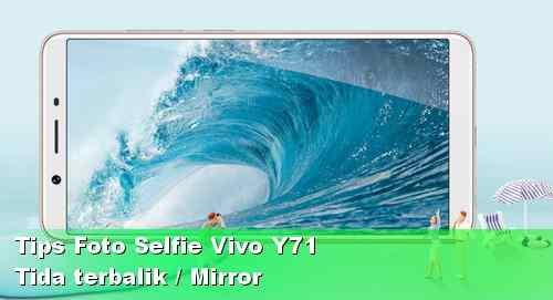 Tips Agar Foto Selfie Vivo Y71 Tidak Terbalik seperti Cermin