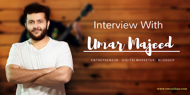 Interview With Umar Majeed ( Entrepreneur - Digital Marketer - Blogger )