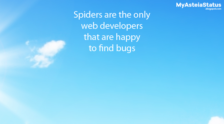 Spiders are the only web developers that are happy to find bugs