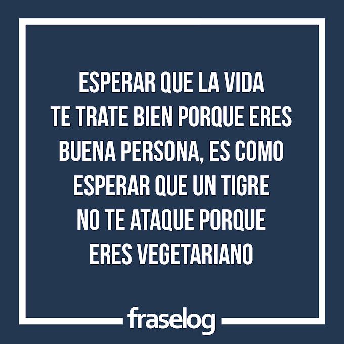 Esperar que la vida te trate bien porque eres buena persona, es como esperar que un tigre no te ataque porque eres vegetariano