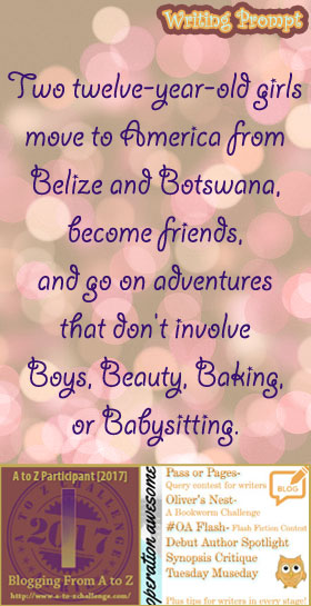 #AtoZchallenge 2017 Operation Awesome Ideas to Spark Your Next Story #WritingPrompt Two twelve-year-old girls move to America from Belize and Botswana, become friends, and go on adventures that don't involve Boys, Beauty, Baking, or Babysitting.