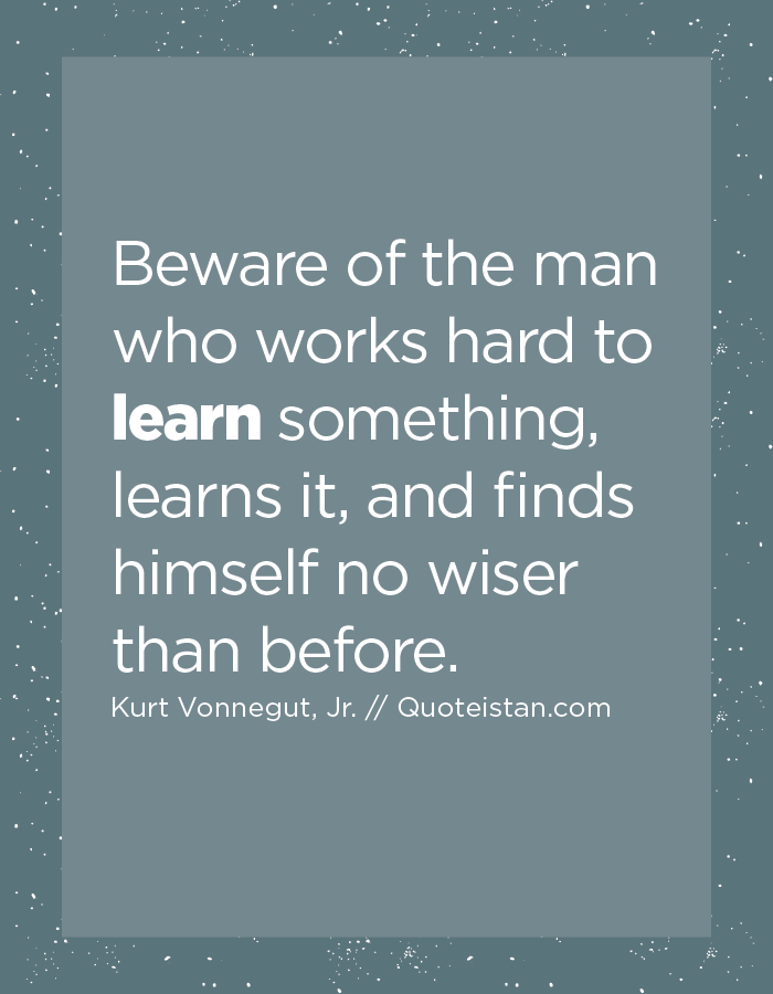 Beware of the man who works hard to learn something, learns it, and finds himself no wiser than before.
