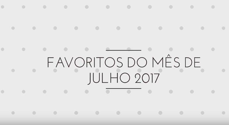 Vídeo | Favoritos do Mês de Julho 2017