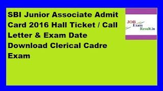 SBI Junior Associate Admit Card 2016 Hall Ticket / Call Letter & Exam Date Download Clerical Cadre Exam