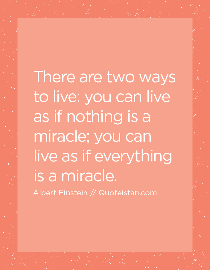 There are two ways to live, you can live as if nothing is a miracle; you can live as if everything is a miracle.