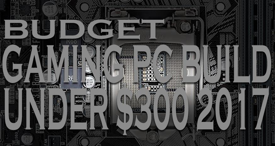 Best Budget Gaming PC Build Under $300 2017