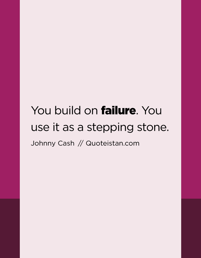 You build on failure. You use it as a stepping stone.