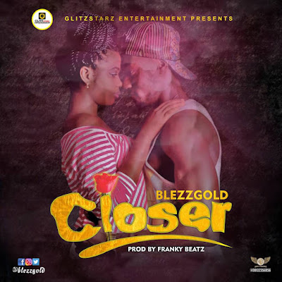 """MUSIC TREND ALERT!!! : BLEZZGOLD- """"CLOSER"""" (PRO BY FRANKY BEATZ)"""