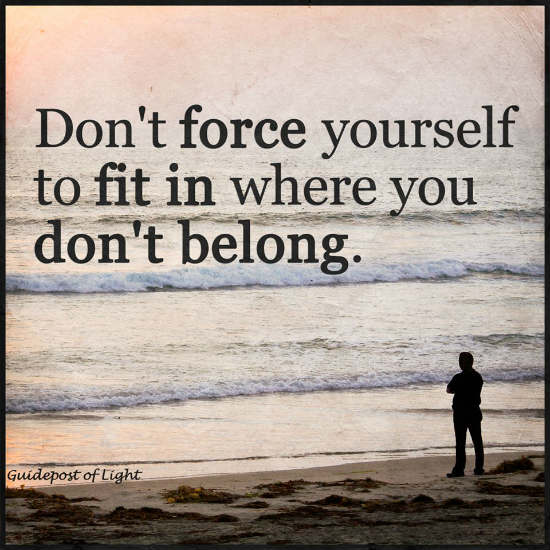 Don't Force Yourself To Fit In Where You Don't Belong