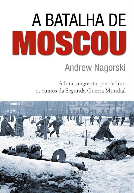 A Batalha de Moscou a luta sangrenta que definiu os rumos da Segunda Guerra Mundial - Andrew Nagorski